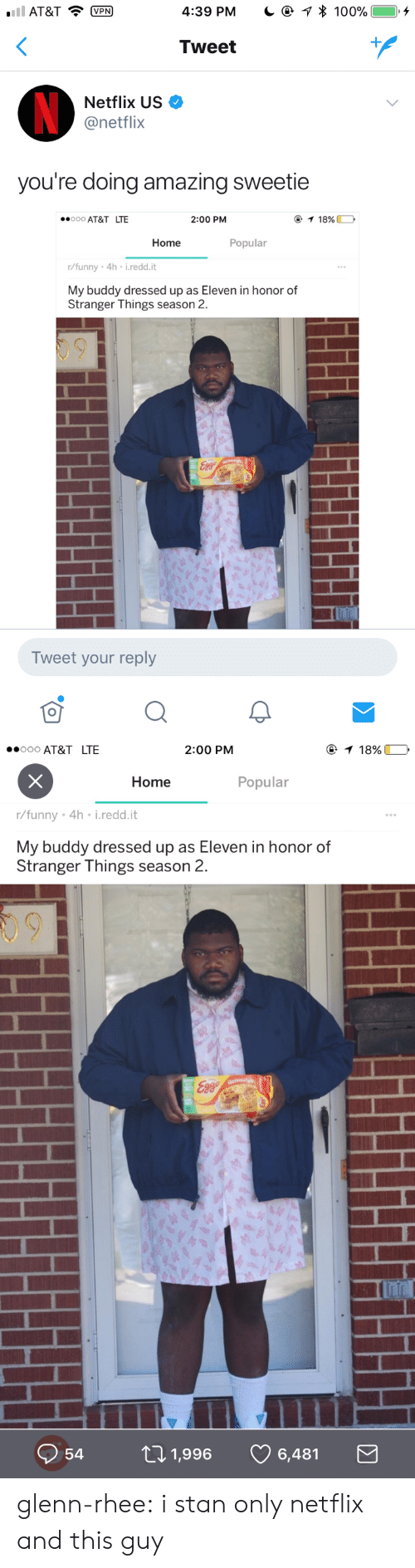 Glenn Rhee: AT&TP  4:39 PM  * 100%  ), +  Tweet  Netflix US  @netflix  you're doing amazing sweetie  000 AT&T LTE  2:00 PM  Home  Popular  r/funny 4h i.redd.it  My buddy dressed up as Eleven in honor of  Stranger Things season 2.  Tweet your reply   ooo AT&T LTE  2:00 PM  Home  Popular  r/funny . 4h-i·reddit  My buddy dressed up as Eleven in honor of  Stranger Things season 2.  09  Q54ロ1,996 6,481 glenn-rhee: i stan only netflix and this guy