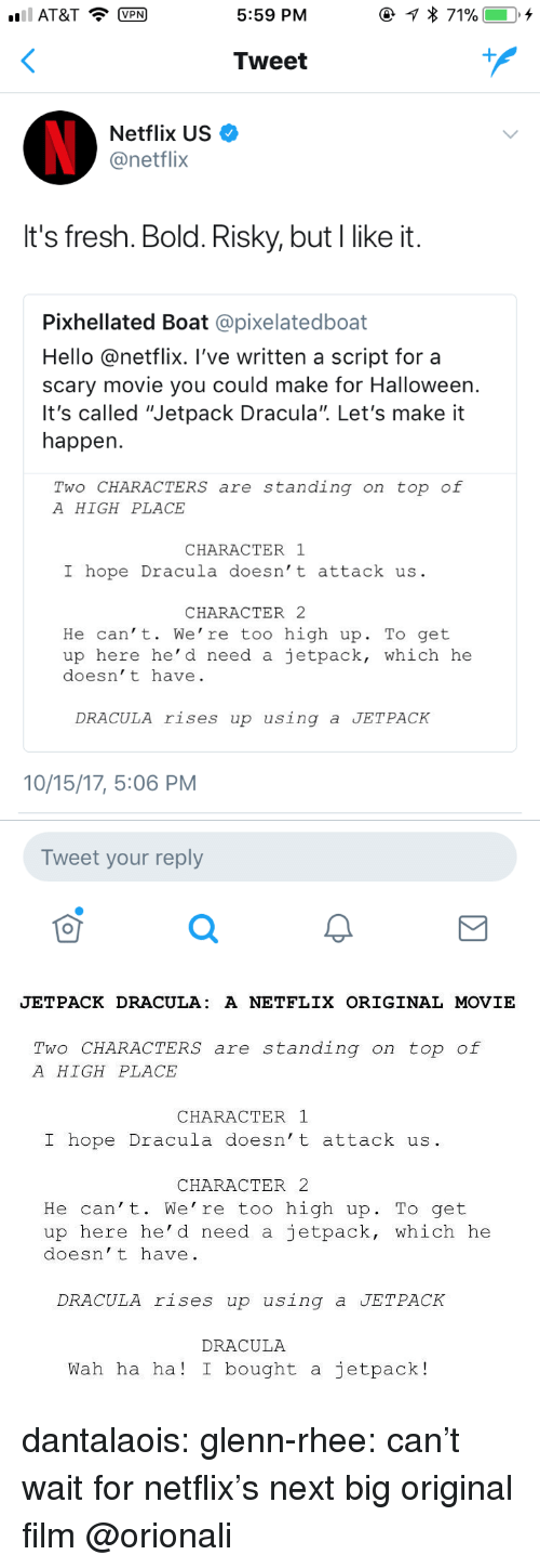 """Glenn Rhee: AT&TVPN  5:59 PM  Tweet  Netflix US  @netflix  It's fresh. Bold. Risky, but I like it  Pixhellated Boat @pixelatedboat  Hello @netflix. I've written a script for a  scary movie you could make for Halloween  It's called """"Jetpack Dracula"""". Let's make it  happen  Two CHARACTERS are standing on top of  A HIGH PLACE  CHARACTER 1  I hope Dracula doesn't attack us  CHARACTER2  He can't. We' re too high up. To get  up here he' d need a ietpack, which he  doesn't have  DRACULA rises up using a JETPACK  10/15/17, 5:06 PM  Tweet your reply  0   JETPACK DRACULA: A NETFLIX ORIGINAL MOVIE  Two CHARACTERS are standing on top of  A HIGH PLACE  CHARACTER 1  I hope Dracula doesn't attack us  CHARACTER 2  He can't. We're too high up. To get  up here he' d need a jetpack, which he  doesn't have  DRACULA rises up using a JETPACK  DRACULA  Wah ha ha! I bought a jetpack! dantalaois:  glenn-rhee: can't wait for netflix's next big original film @orionali"""