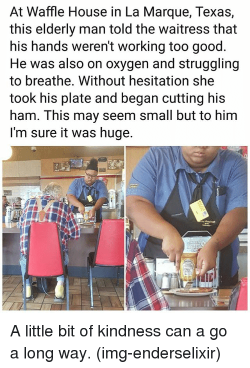 Waffle House: At Waffle House in La Marque, Texas,  this elderly man told the waitress that  his hands weren't working too good  He was also on oxygen and struggling  to breathe. Without hesitation she  took his plate and began cutting his  ham. This may seem small but to him  I'm sure it was huge. A little bit of kindness can a go a long way. (img-enderselixir)
