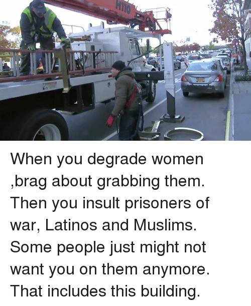 Latinos, Memes, and Prison: at When you degrade women ,brag about grabbing them. Then you insult prisoners of war, Latinos and Muslims. Some people just might not want you on them anymore. That includes this building.