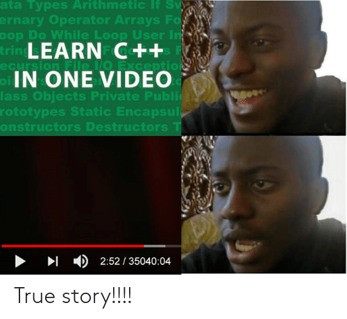 Video: ata Types Arithmetic If Sv  ernary Operator Arrays Fo  oop Do While Loop User In  trin LEARN C++  ecursion File /O Exception  oIN ONE VIDEO  lass Objects Private Publi  rototypes Static Encapsul,  onstructors Destructors T  > I )2:52 / 35040:04 True story!!!!