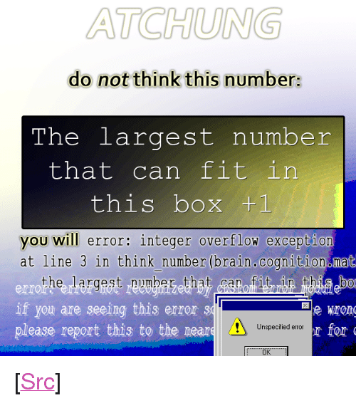 "integer: ATCHUNG  do not think this number:  The largest number  that can fit in  this box +1  you will error: integer overflow excepti  at line 3 in think number (brain.cognition mat  the largest pumbeg that itrbn bab  err  If you are seeing this error 31  please report this to the neare  Unspecified error  Ok <p>[<a href=""https://www.reddit.com/r/surrealmemes/comments/7ykulu/warning_large_number/"">Src</a>]</p>"