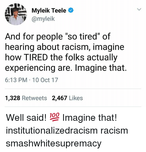 "10 Oct: ate  Myleik Teele0  V@myleik  And for people ""so tired"" of  hearing about racism, imagine  how TIRED the folks actually  experiencing are. Imagine that.  6:13 PM 10 Oct 17  1,328 Retweets 2,467 Likes Well said! 💯 Imagine that! institutionalizedracism racism smashwhitesupremacy"