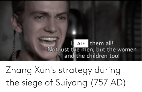 Zhang: ATE them all!  Not just the men, but the women  and the children too! Zhang Xun's strategy during the siege of Suiyang (757 AD)