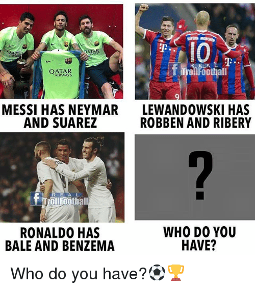 ribery: ATERN  1o  BHA  QATAR  Trollroothall  AIRWAYS  MESSI HAS NEYMAR  AND SUAREZ  LEWANDOWSKI HAS  ROBBEN AND RIBERY  RE AL  Trollfoothal  RONALD0 HAS  BALE AND BENZEMA  WHO DO YOU  HAVE? Who do you have?⚽️🏆