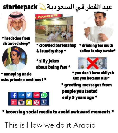 Barber, Barbershop, and Drinking: aterpack عيد الفطر في السعودية  Y BARBER  headaches from  disturbed sleep*  crowded barbershop *drinking too much  & laundryshop  coffee to stay awake*  silly jokes  about being fast  you don't have eidiyah  Cuz you became OLD*  *annoying uncle  asks private questions!  greeting messages from  people you texted  only 5 years ago *  f  YouTite  Linked in  t  8+  tumblr.  browsing social media to avoid awkward moments This is How we do it Arabia