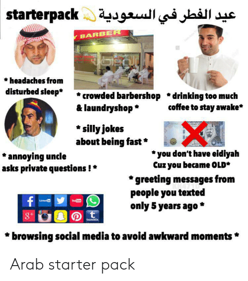 Barber, Barbershop, and Drinking: aterpack عيد الفطر في السعودية  Y BARBER  headaches from  disturbed sleep*  crowded barbershop *drinking too much  & laundryshop  coffee to stay awake*  silly jokes  about being fast  you don't have eidiyah  Cuz you became OLD*  *annoying uncle  asks private questions!  greeting messages from  people you texted  only 5 years ago *  f  YouTite  Linked in  t  8+  tumblr.  browsing social media to avoid awkward moments Arab starter pack