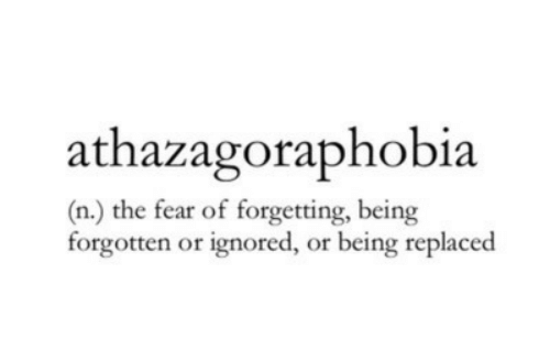 The Fear: athazagoraphobia  (n.) the fear of forgetting, being  forgotten or ignored, or being replaced