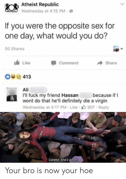 Atheist: Atheist Republic  Wednesday at 4:15 PM  If you were the opposite sex for  one day, what would you do?  50 Shares  Like  Comment  Share  O413  Ali  I'll fuck my friend Hassan  wont do that he'll definitely die a virgin  because if  Wednesday at 4:17 PM Like  907 Reply  Careful. She's athero Your bro is now your hoe