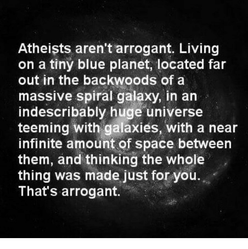 Far Out: Atheists aren't arrogant. Living  on a tiny blue planet, located far  out in the backwoods of a  massive spiral galaxy, in an  indescribably huge universe  teeming with galaxies, with a near  infinite amount of space between  them, and thinking whole  thing was made just for you.  That's arrogant.