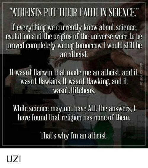 "Atheistism: ""ATHEISTS PUT THEIR FAITH IN SCIENCE.""  If everything we currently know about science,  evolution and the origins of the universe were to be  proved completely wrong tomorrow, would still be  an atheist.  lt wasnt Darwin that made me an atheist and it  wasnt Dawkins. It wasn't Hawking, and it  wasnt Hitchens  While Science may not have ALL the answers, l  have found that religion has none of them.  That's why Im an atheist. UZI"