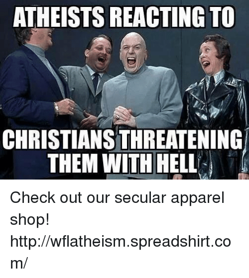 Atheistism: ATHEISTS REACTING TO  CHRISTIANSTHREATENING  THEM WITH HELL  T Check out our secular apparel shop! http://wflatheism.spreadshirt.com/