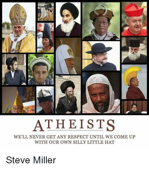 Atheistism: ATHEISTS  WE'LL NEVER GET ANY RESPECT UNTIL WE COME UP  WITH OUR OWN SILLY LITTLE HAT Steve Miller