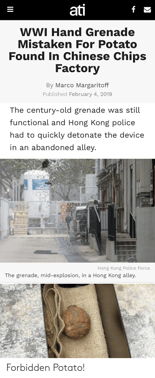 grenade: ati  WWI Hand Grenade  Mistaken For Potato  Found In Chinese Chips  Factory  By Marco Margaritoff  Published February 4, 2019   The century-old grenade was still  functional and Hong Kong police  had to quickly detonate the device  in an abandoned alley  Hong Kong Police Force  The grenade, mid-explosion, in a Hong Kong alley. Forbidden Potato!