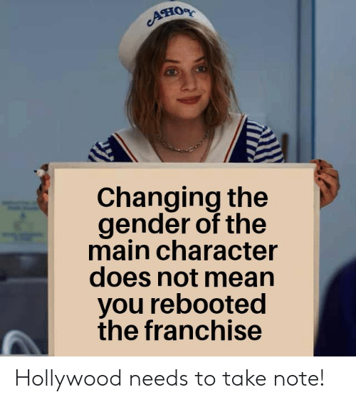 Mean, Gender, and Hollywood: ATIOR  Changing the  gender of the  main character  does not mean  you rebooted  the franchise Hollywood needs to take note!
