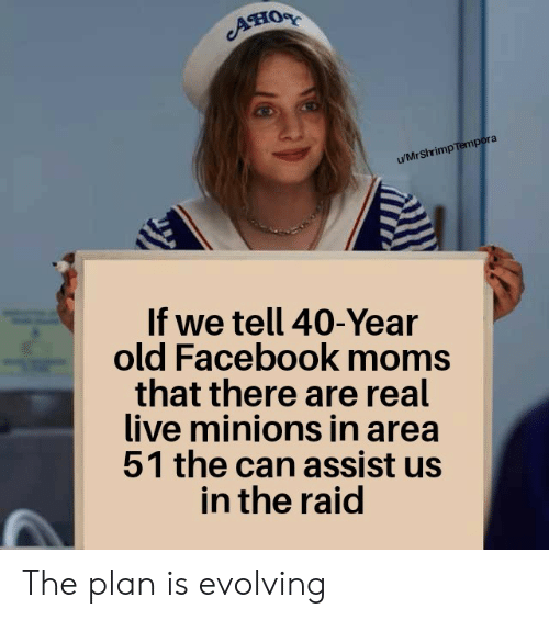 evolving: ATIOR  u/MrShrimp Tempora  If we tell 40-Year  old Facebook moms  that there are real  live minions in area  51 the can assist us  in the raid The plan is evolving