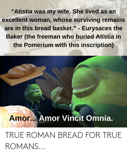 """True, Wife, and Roman: """"Atistia was my wife. She lived as an  excellent woman, whose surviving remains  are in this bread basket."""" - Eurysaces the  Baker (the freeman who buried Atistia in  the Pomerium with this inscription)  Amor... Amor Vincit Omnia. TRUE ROMAN BREAD FOR TRUE ROMANS..."""