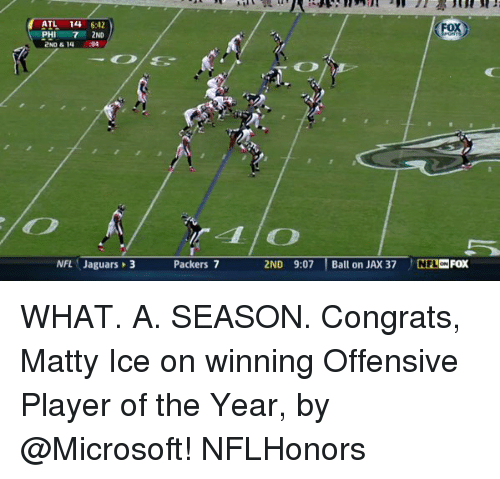 Congrations: ATL 14  6:42  Fox  2ND  NFL Jaguars 3  Packers 7  2ND 9:07  Ball on JAX 37  NFL ONFOX WHAT. A. SEASON. Congrats, Matty Ice on winning Offensive Player of the Year, by @Microsoft! NFLHonors