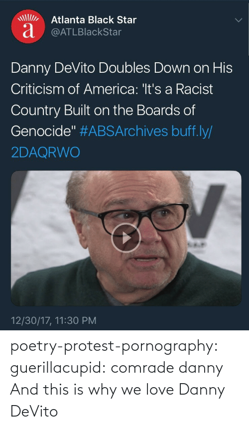 "Criticism: Atlanta Black Star  a @ATLBlackStar  Danny DeVito Doubles Down on His  Criticism of America: 'It's a Racist  Country Built on the Boards of  Genocide"" #ABSArchives buff.ly/  2DAQRWO  12/30/17, 11:30 PM poetry-protest-pornography:  guerillacupid: comrade danny  And this is why we love Danny DeVito"
