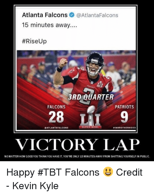 Atlanta Falcons: Atlanta Falcons  @Atlanta Falcons  15 minutes away....  #Rise Up  3RD QUARTER  FALCONS  PATRIOTS  28  SUPER DOWL  ATLANTA FALCONS  SIN BROTHERHOOD  VICTORY LAP  NOMATTER HOW G00DYOU THINK YOU HAVE IT,YOU REONLY 15 MINUTES AWAY FROM SHITTING YOURSELF IN PUBLIC. Happy #TBT Falcons 😃  Credit - Kevin Kyle