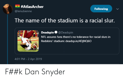 Blackpeopletwitter, Funny, and Nfl:  #AtlasArcher  Following  @lenubienne  The name of the stadium is a racial slur.  Deadspin @Deadspin  NFL assures fans there's no tolerance for racial slurs in  Redskins' stadium: deadsp.in/4DjNQ60  4:01 PM-2 Apr 2019 F##k Dan Snyder