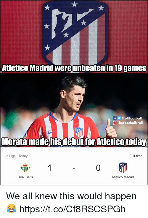 La Liga: Atletico Madrid wereunbeaten in 19 games  TrollFootball  O TheFootballTroll  Morata madehisdebut tor Atletico today  La Liga Today  Full-time  0  Real Betis  Atlético Madrid We all knew this would happen 😂 https://t.co/Cf8RSCSPGh