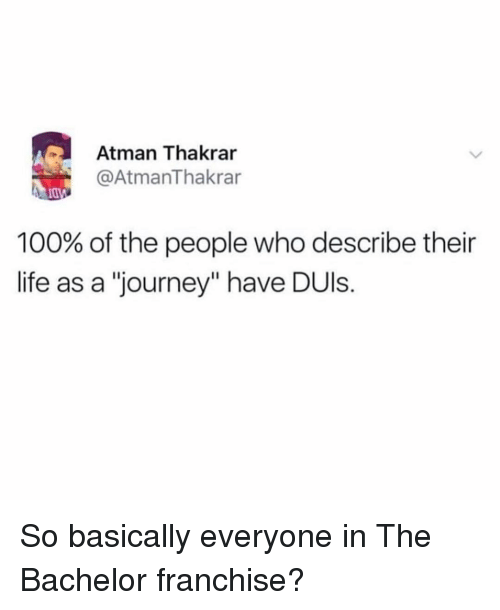 "Anaconda, Journey, and Life: Atman Thakrar  @AtmanThakrar  100% of the people who describe their  life as a ""journey"" have DUls. So basically everyone in The Bachelor franchise?"