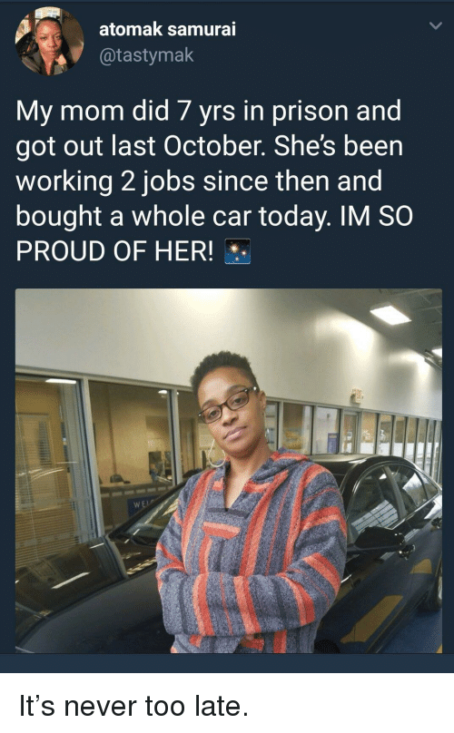 Prison, Jobs, and Today: atomak samura  @tastymak  My mom did 7 yrs in prison and  got out last October. She's been  working 2 jobs since then and  bought a whole car today. IM SO  PROUD OF HER! It's never too late.