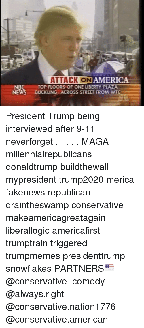 Magas: ATTACK ON  AMERICA  NBC  NEWS BUCKLING ACROSS STREET FROM WTG  TOP FLOORS OF ONE LIBERTY PLAZA President Trump being interviewed after 9-11 neverforget . . . . . MAGA millennialrepublicans donaldtrump buildthewall mypresident trump2020 merica fakenews republican draintheswamp conservative makeamericagreatagain liberallogic americafirst trumptrain triggered trumpmemes presidenttrump snowflakes PARTNERS🇺🇸 @conservative_comedy_ @always.right @conservative.nation1776 @conservative.american