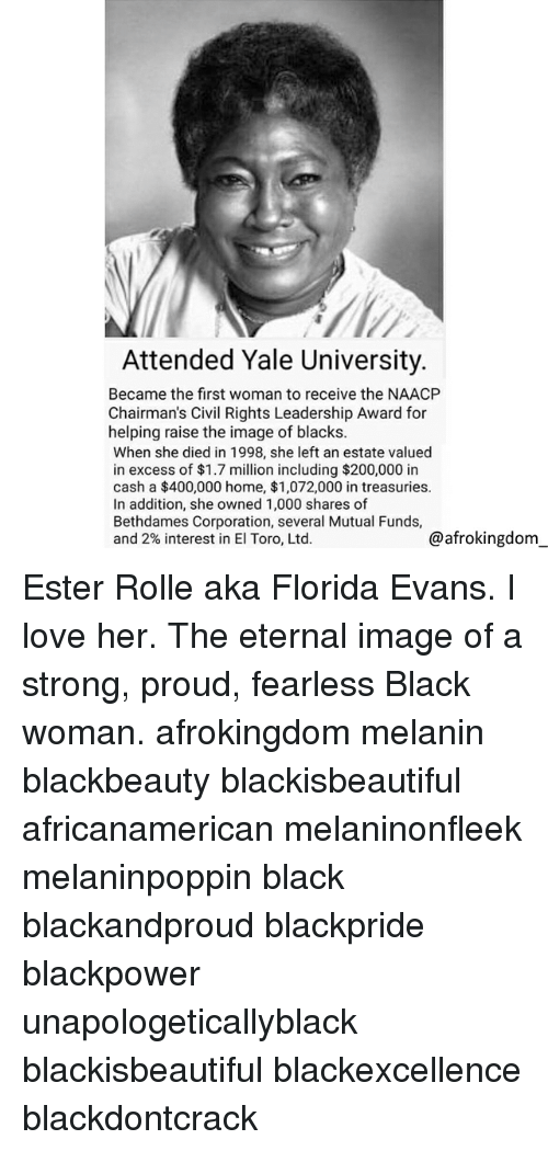 ester: Attended Yale University.  Became the first woman to receive the NAACP  Chairman's Civil Rights Leadership Award for  helping raise the image of blacks.  When she died in 1998, she left an estate valued  in excess of $1.7 million including $200,000 in  cash a $400,000 home, $1,072,000 in treasuries.  In addition, she owned 1,000 shares of  Bethdames Corporation, several Mutual Funds,  and 2% interest in El Toro, Ltd.  @afrokingdom Ester Rolle aka Florida Evans. I love her. The eternal image of a strong, proud, fearless Black woman. afrokingdom melanin blackbeauty blackisbeautiful africanamerican melaninonfleek melaninpoppin black blackandproud blackpride blackpower unapologeticallyblack blackisbeautiful blackexcellence blackdontcrack