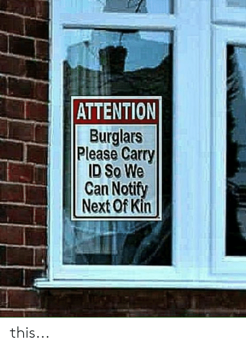 kin: ATTENTION  Burglars  Please Carry  ID So We  Can Notify  Next Of Kin this...