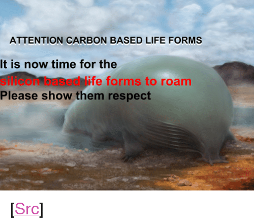 """Life, Reddit, and Respect: ATTENTION CARBON BASED LIFE FORMS  It is now time for the  silicon based life forms to roam  Please show them respect <p>[<a href=""""https://www.reddit.com/r/surrealmemes/comments/82fj5s/slilicon/"""">Src</a>]</p>"""
