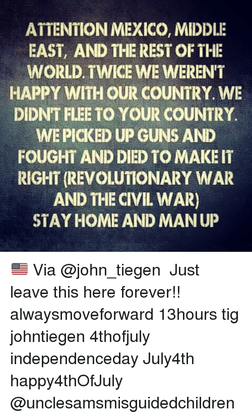 Guns, Memes, and Civil War: ATTENTION MEXICO, MIDDLE  EAST, AND THE REST OF THE  WORLD. TWICE WE WEREN'T  HAPPY WITH OUR COUNTRY. WE  DIDNT FLEE TO YOUR COUNTRY.  WE PICKED UP GUNS AND  FOUGHT AND DIED TO MAKE IT  RIGHT (REVOLUTIONARY WAR  AND THE CIVIL WAR)  STAY HOME AND MAN UP 🇺🇸 Via @john_tiegen ・・・ Just leave this here forever!! alwaysmoveforward 13hours tig johntiegen 4thofjuly independenceday July4th happy4thOfJuly @unclesamsmisguidedchildren