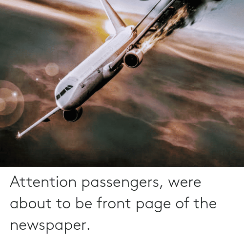 Passengers: Attention passengers, were about to be front page of the newspaper.