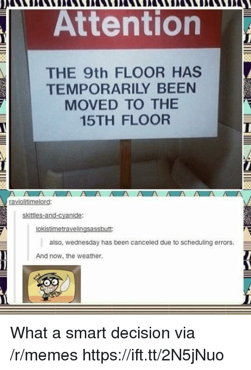 Memes, The Weather, and Weather: Attention  THE 9th FLOOR HAS  TEMPORARILY BEEN  MOVED TO THEE  15TH FLOOR  ki  oki  also, wednesday has been canceled due to scheduling errors.  And now, the weather What a smart decision via /r/memes https://ift.tt/2N5jNuo