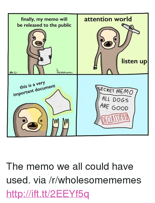 "Dogs, Good, and Http: attention world  finally, my memo will  be released to the public  listen up  nysnekcomics  this is a very  important document  SECRET MEMo  ALL DOGS  ARE GOOD <p>The memo we all could have used. via /r/wholesomememes <a href=""http://ift.tt/2EEYf5q"">http://ift.tt/2EEYf5q</a></p>"
