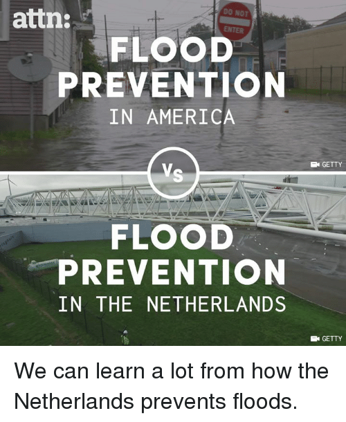 America, Memes, and Netherlands: attn:  DO NOT  FLOOD  PREVENTION  IN AMERICA  GETTY  FLOOD  PREVENTION  IN THE NETHERLANDS  GETTY We can learn a lot from how the Netherlands prevents floods.