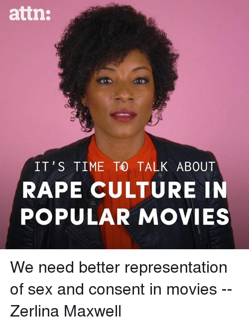 maxwell: attn:  IT'S TIME TO TALK ABOUT  RAPE CULTURE IN  POPULAR MOVIES We need better representation of sex and consent in movies -- Zerlina Maxwell