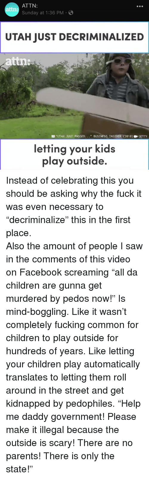 """Children, Facebook, and Fucking: ATTN:  Sunday at 1:36 PM  attn:  UTAH JUST DECRIMINALIZED  attn  """"UTAH. JUST PASSED... """" BUSINESS INSIDER (218GETTY  efting your kids  play outside. <p>Instead of celebrating this you should be asking why the fuck it was even necessary to """"decriminalize"""" this in the first place.</p>  <p>Also the amount of people I saw in the comments of this video on Facebook screaming """"all da children are gunna get murdered by pedos now!"""" Is mind-boggling. Like it wasn't completely fucking common for children to play outside for hundreds of years. Like letting your children play automatically translates to letting them roll around in the street and get kidnapped by pedophiles. """"Help me daddy government! Please make it illegal because the outside is scary! There are no parents! There is only the state!""""</p>"""