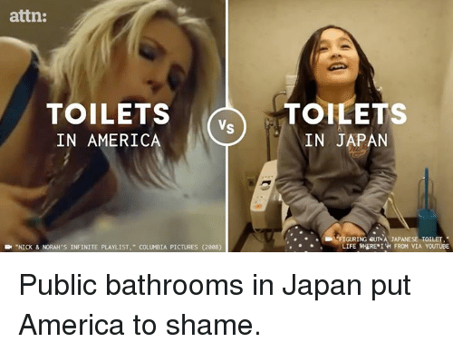 "America, Memes, and youtube.com: attn:  TOILETS  IN AMERICA  TOILETS  IN JAPAN  ,  GURINGeU7sA JAPANESE TOILET  IFENHERE. 1W FROM VIA YOUTUBE  .--NICK & NORAH'S INFINITE PLAYLIST,"" COLU BIA PICTURES (2008) Public bathrooms in Japan put America to shame."