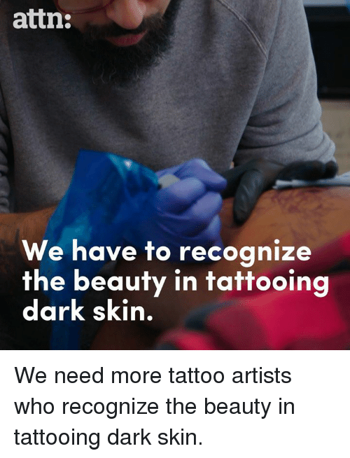 Memes, Tattoo, and 🤖: attn:  We have to recognize  the beauty in tattooing  dark skin. We need more tattoo artists who recognize the beauty in tattooing dark skin.