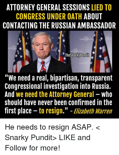 "Elizabeth Warren, Memes, and 🤖: ATTORNEY GENERAL SESSIONS  LIED TO  CONGRESS UNDER OATH  ABOUT  CONTACTING THE RUSSIAN AMBASSADOR  TheSnarkyPundit  ""We need a real, bipartisan, transparent  Congressional investigation into Russia.  And we need the Attorney General  who  should have never been confirmed in the  first place to resign."" Elizabeth Warren He needs to resign ASAP.  < Snarky Pundit> LIKE and Follow for more!"