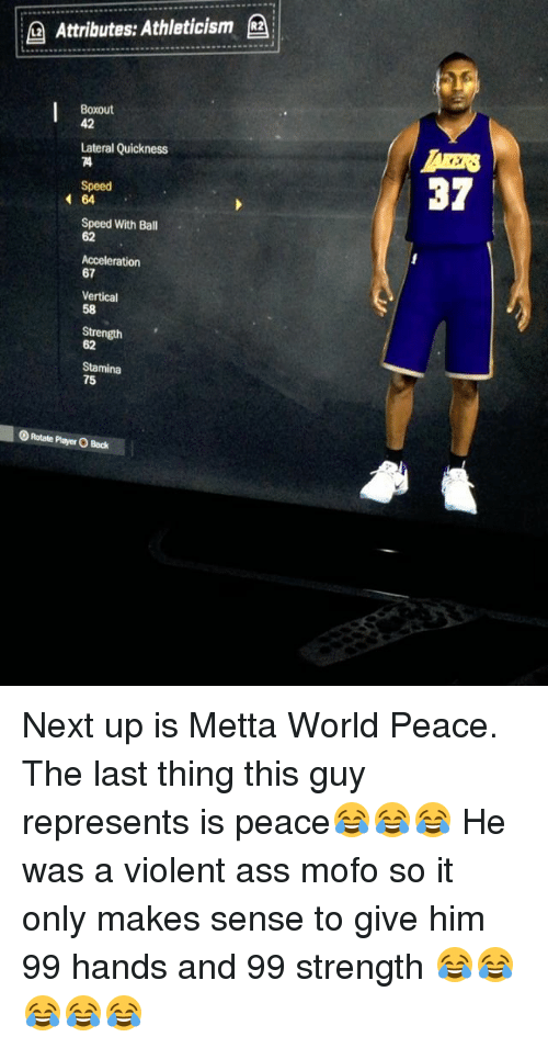 Mofoe: Attributes: Athleticism  (a  Boxout  42  Lateral Quickness  Speed  37  64  Speed With Ball  62  Acceleration  67  Vertical  58  Strength  62  Stamina  75  OR tate Player O Bock Next up is Metta World Peace. The last thing this guy represents is peace😂😂😂 He was a violent ass mofo so it only makes sense to give him 99 hands and 99 strength 😂😂😂😂😂