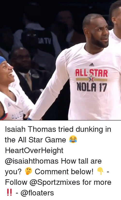 All Star, Memes, and Game: ATV  ALL STAR  NOLA 17 Isaiah Thomas tried dunking in the All Star Game 😂 HeartOverHeight @isaiahthomas How tall are you? 🤔 Comment below! 👇 - Follow @Sportzmixes for more‼️ - @floaters