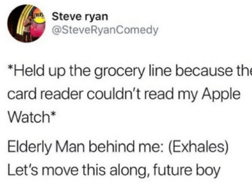 Behind Me: au Steve ryan  @SteveRyanComedy  *Held up the grocery line because the  card reader couldn't read my Apple  Watch*  Elderly Man behind me: (Exhales)  Let's move this along, future boy