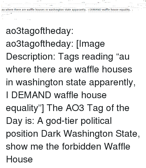 "Apparently, God, and Target: au where there are waffle houses in washington state apparantly, i DEMAND waffle house equality, .  . ao3tagoftheday:  ao3tagoftheday:  [Image Description: Tags reading ""au where there are waffle houses in washington state apparently, I DEMAND waffle house equality""]  The AO3 Tag of the Day is: A god-tier political position   Dark Washington State, show me the forbidden Waffle House"