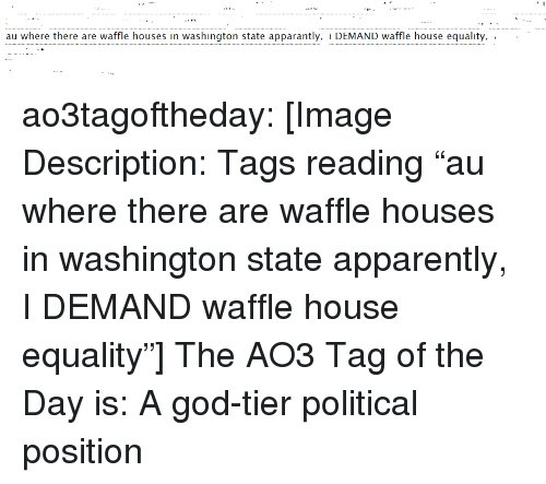 "Apparently, God, and Target: au where there are waffle houses in washington state apparantly, i DEMAND waffle house equality, .  . ao3tagoftheday:  [Image Description: Tags reading ""au where there are waffle houses in washington state apparently, I DEMAND waffle house equality""]  The AO3 Tag of the Day is: A god-tier political position"