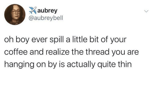 thin: aubrey  @aubreybell  oh boy ever spill a little bit of your  coffee and realize the thread you are  hanging on by is actually quite thin