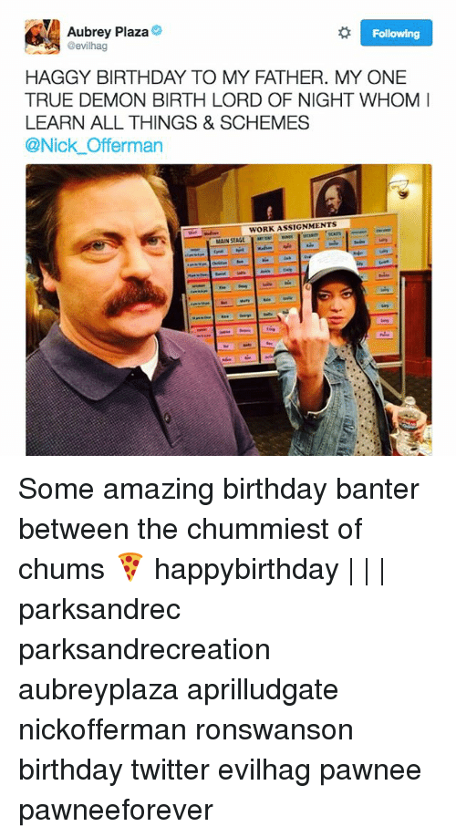 Aubrey Plaza, Birthday, and Memes: Aubrey Plaza  @evilhag  Following  HAGGY BIRTHDAY TO MY FATHER. MY ONE  TRUE DEMON BIRTH LORD OF NIGHT WHOM  LEARN ALL THINGS & SCHEMES  @Nick Offerman  WORK ASSIGNMENTS  MAIN ST Some amazing birthday banter between the chummiest of chums 🍕 happybirthday | | | parksandrec parksandrecreation aubreyplaza aprilludgate nickofferman ronswanson birthday twitter evilhag pawnee pawneeforever