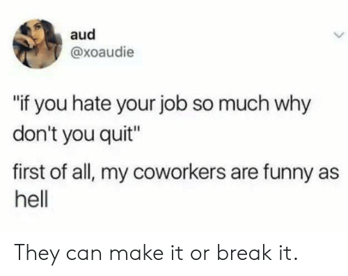 "Dank, Funny, and Break: aud  @xoaudie  if you hate your job so much why  don't you quit""  first of all, my coworkers are funny as  hell They can make it or break it."